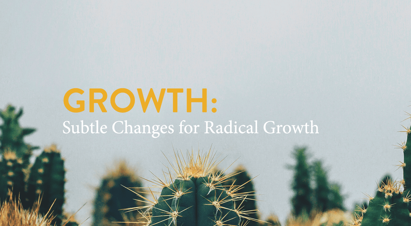 Subtle Changes for Radical Growth